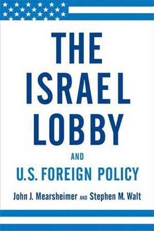 The Israel Lobby and U.S. Foreign Policy By John J. Mearsheimer and Stephen Walt